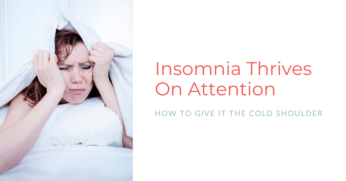 Insomnia Thrives On Attention – How To Give It The Cold Shoulder